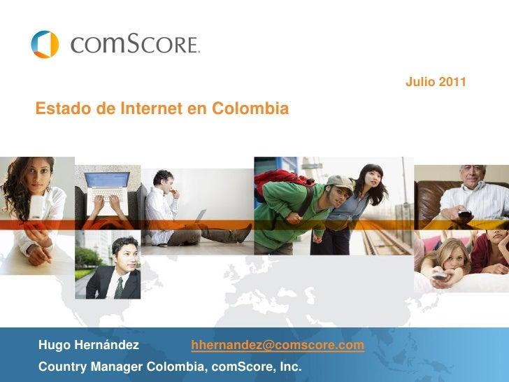 Julio 2011Estado de Internet en ColombiaHugo Hernández         hhernandez@comscore.comCountry Manager Colombia, comScore, ...
