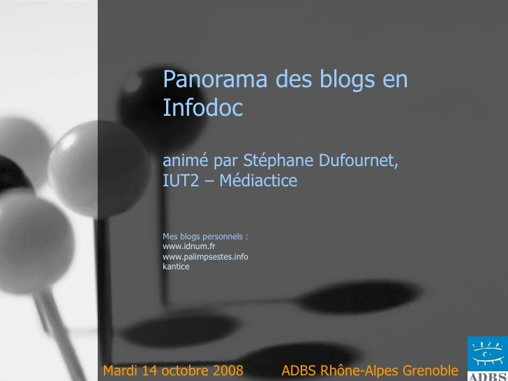 Panorama des blogs en Infodoc  animé par Stéphane Dufournet,  IUT2 – Médiactice Mes blogs personnels :  www.idnum.fr www.p...