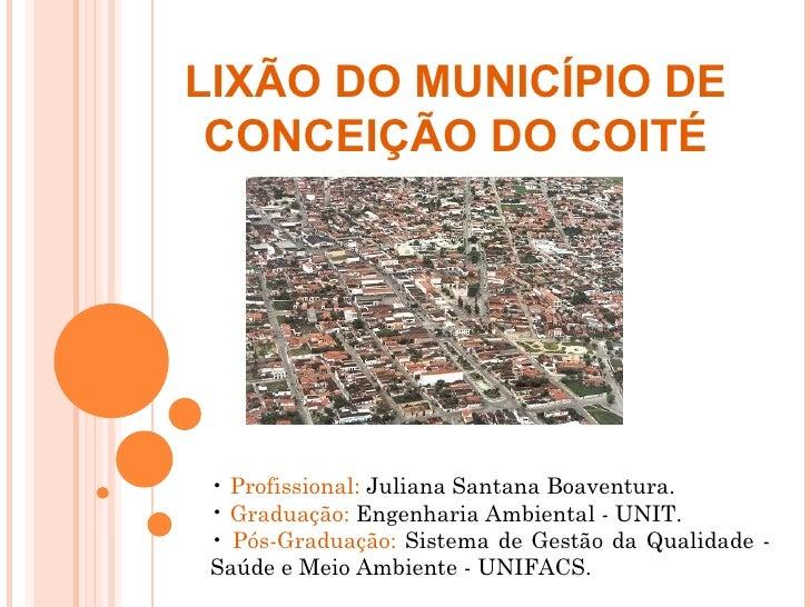 LIXÃO DO MUNICÍPIO DE CONCEIÇÃO DO COITÉ • Profissional: Juliana Santana Boaventura. • Graduação: Engenharia Ambiental - U...