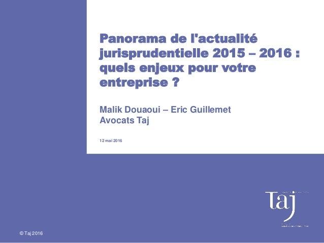 Panorama de l'actualité jurisprudentielle 2015 – 2016 : quels enjeux pour votre entreprise ? Malik Douaoui – Eric Guilleme...