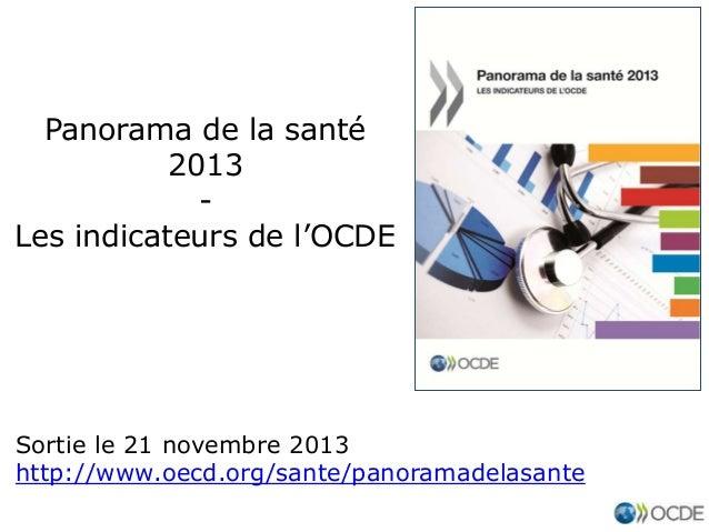 Panorama de la santé 2013 Les indicateurs de l'OCDE  Sortie le 21 novembre 2013 http://www.oecd.org/sante/panoramadelasant...