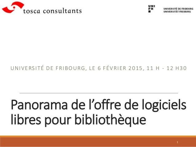 Panorama de l'offre de logiciels libres pour bibliothèque UNIVERSITÉ DE FRIBOURG, LE 6 FÉVRIER 2015, 11 H - 12 H30 1
