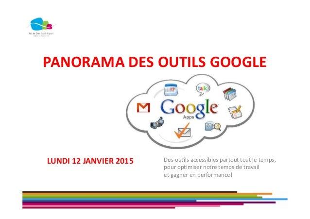 PANORAMA DES OUTILS GOOGLE Des outils accessibles partout tout le temps, pour optimiser notre temps de travail et gagner e...