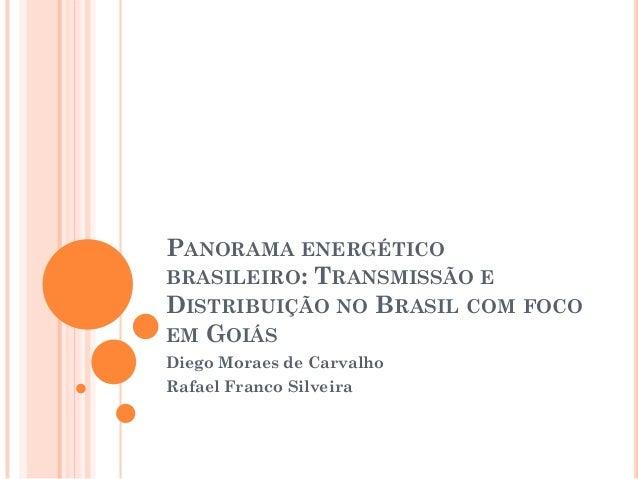 PANORAMA ENERGÉTICOBRASILEIRO: TRANSMISSÃO EDISTRIBUIÇÃO NO BRASIL COM FOCOEM GOIÁSDiego Moraes de CarvalhoRafael Franco S...
