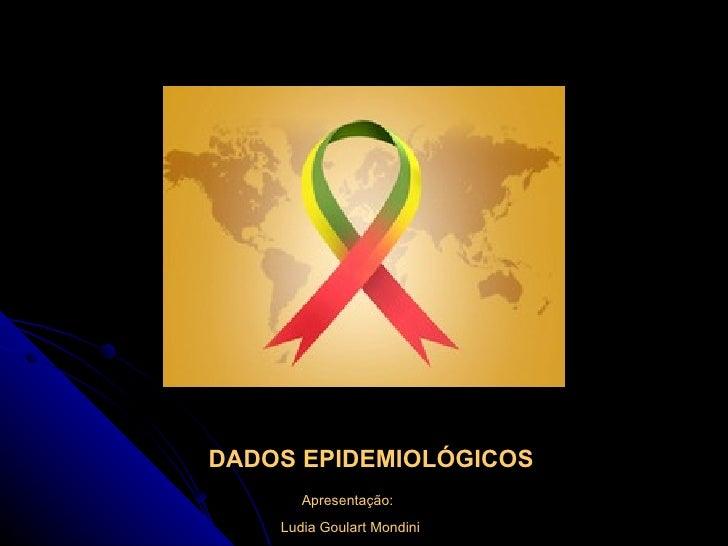 DADOS EPIDEMIOLÓGICOS Apresentação: Ludia Goulart Mondini