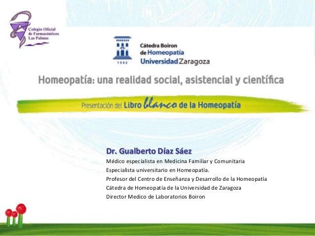 Investigación en Homeopatía Dr. Gualberto Díaz Sáez Médico especialista en Medicina Familiar y Comunitaria Especialista un...