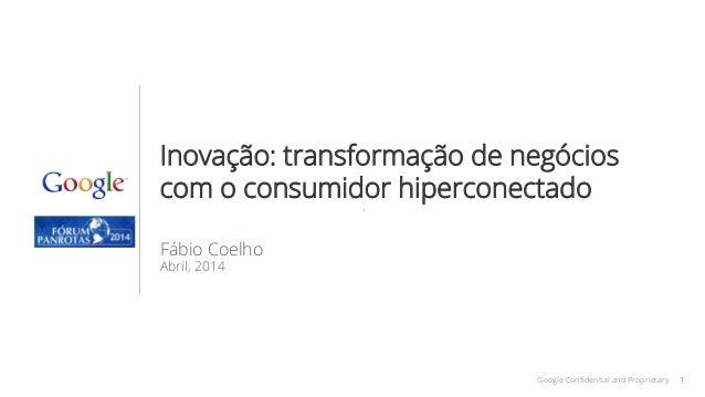 1Google Confidential and Proprietary 1 Inovação: transformação de negócios com o consumidor hiperconectado Fábio Coelho Ab...