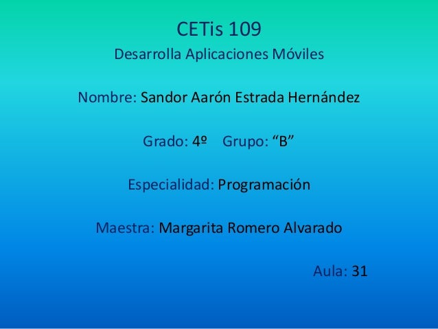 """CETis 109 Desarrolla Aplicaciones Móviles Nombre: Sandor Aarón Estrada Hernández Grado: 4º Grupo: """"B"""" Especialidad: Progra..."""