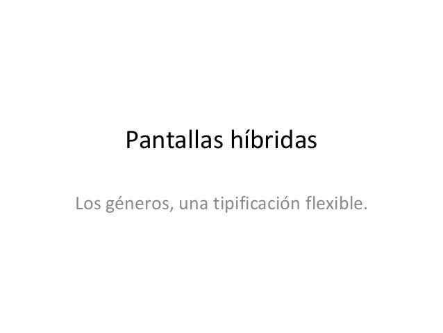 Pantallas híbridas Los géneros, una tipificación flexible.