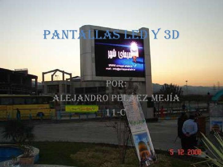 Pantallas LED y 3D<br />Por:<br />Alejandro Peláez Mejía<br />11-C<br />