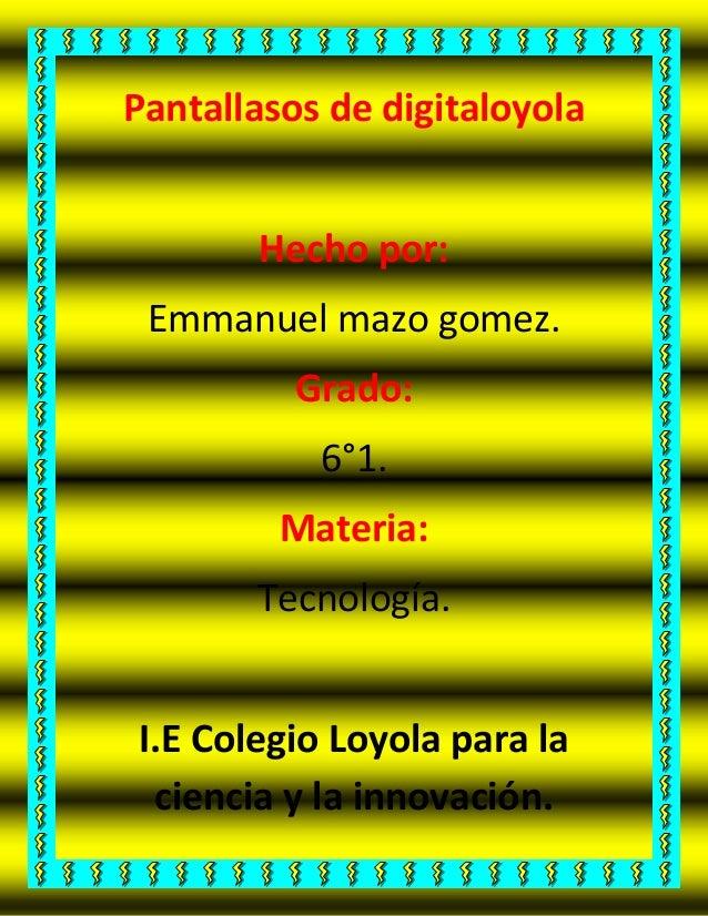 Pantallasos de digitaloyola Hecho por: Emmanuel mazo gomez. Grado: 6°1. Materia: Tecnología. I.E Colegio Loyola para la ci...
