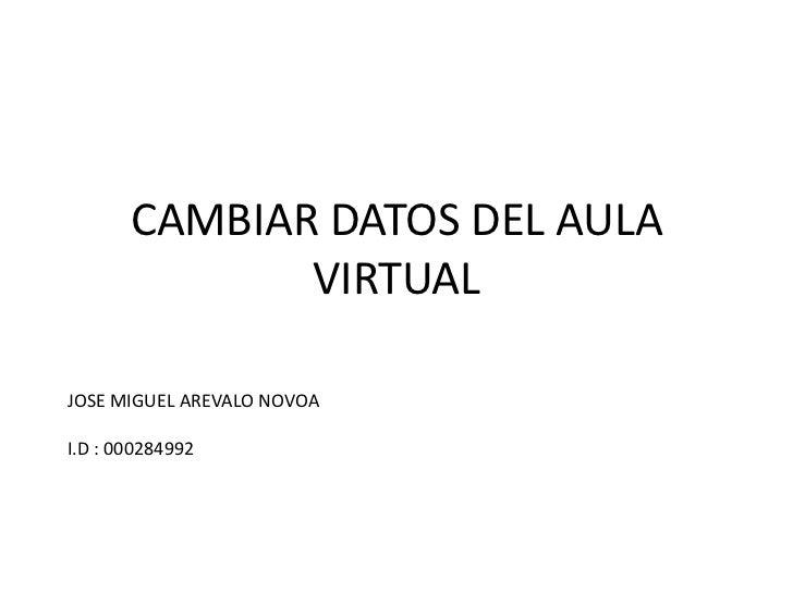 CAMBIAR DATOS DEL AULA              VIRTUALJOSE MIGUEL AREVALO NOVOAI.D : 000284992