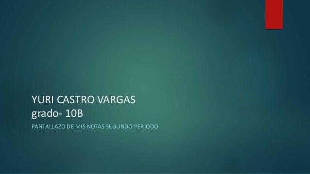YURI CASTRO VARGAS grado- 10B PANTALLAZO DE MIS NOTAS SEGUNDO PERIODO