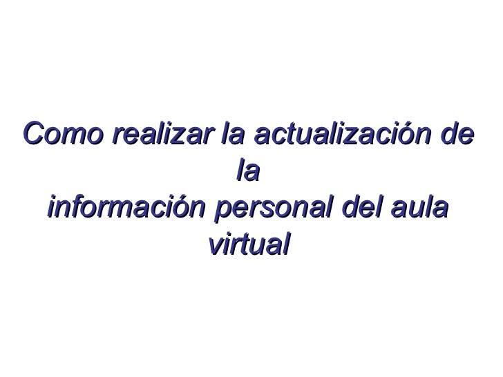 Como realizar la actualización de               la información personal del aula            virtual