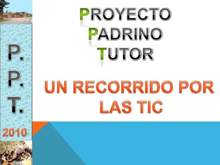 PROYECTO <br />PADRINO <br />TUTOR<br />P.<br />P.<br />T.<br />UN RECORRIDO POR <br />LAS TIC<br />2010<br />