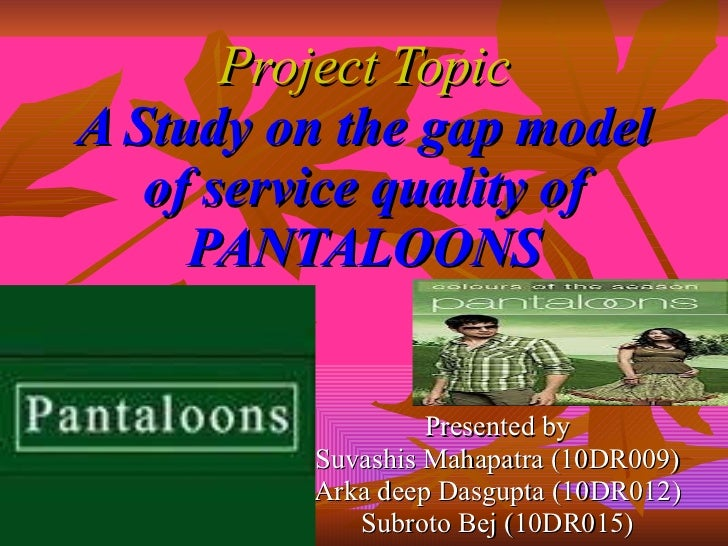 Project Topic A Study on the gap model of service quality of PANTALOONS Presented by Suvashis Mahapatra (10DR009) Arka dee...