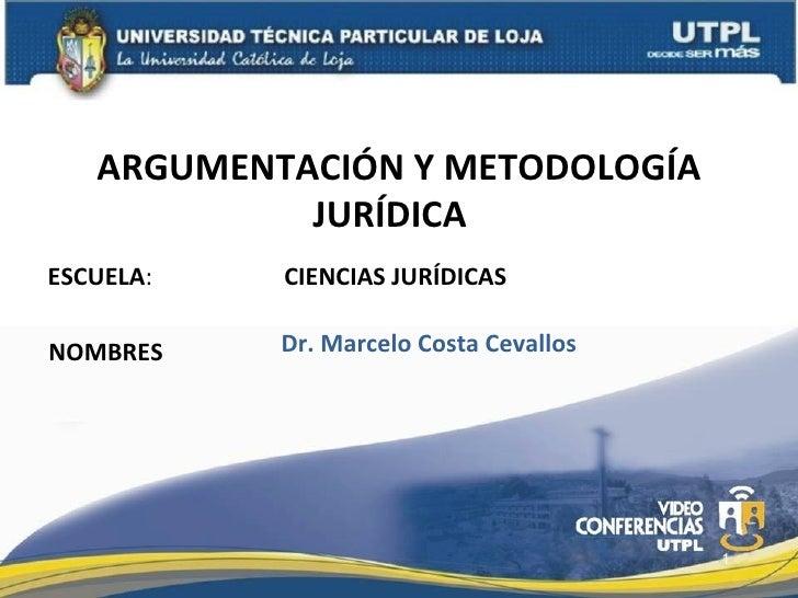 ARGUMENTACIÓN Y METODOLOGÍA            JURÍDICAESCUELA:   CIENCIAS JURÍDICASNOMBRES    Dr. Marcelo Costa Cevallos         ...