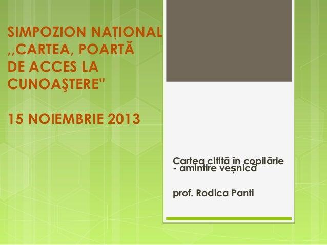 SIMPOZION NAŢIONAL ,,CARTEA, POARTĂ DE ACCES LA CUNOAŞTERE'' 15 NOIEMBRIE 2013 Cartea citită în copilărie - amintire veșni...