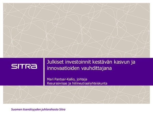 Julkiset investoinnit kestävän kasvun ja innovaatioiden vauhdittajana Mari Pantsar-Kallio, johtaja Resurssiviisas ja hiili...