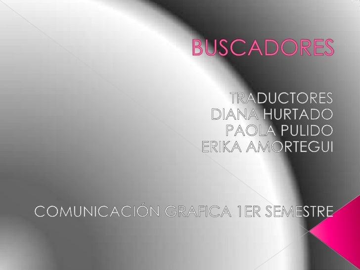 BUSCADORES <br />TRADUCTORES  <br />DIANA HURTADO<br />PAOLA PULIDO<br />ERIKA AMORTEGUI<br />COMUNICACIÓN GRAFICA 1ER SEM...