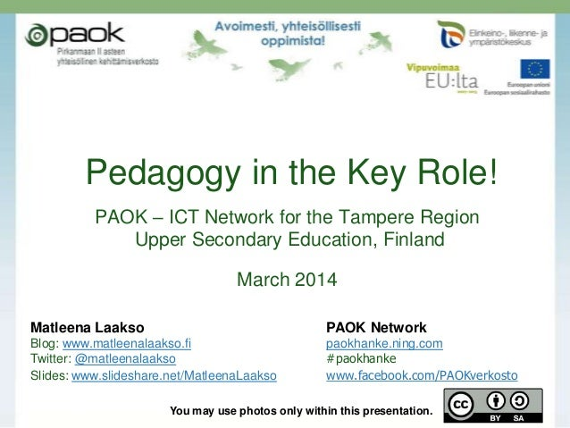 Pedagogy in the Key Role! PAOK – ICT Network for the Tampere Region Upper Secondary Education, Finland  March 2014 Matleen...