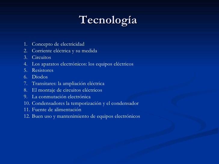 Tecnología <ul><li>Concepto de electricidad </li></ul><ul><li>Corriente eléctrica y su medida </li></ul><ul><li>Circuitos ...