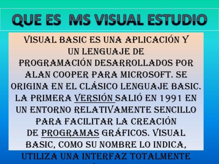 QUE ES  MS VISUAL ESTUDIO <br />Visual Basic es una aplicación y unlenguaje de programacióndesarrollados por Alan Cooper...