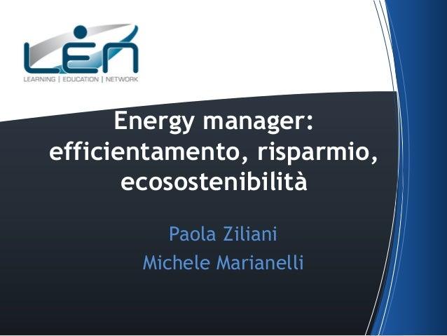 Energy manager: efficientamento, risparmio, ecosostenibilità Paola Ziliani Michele Marianelli
