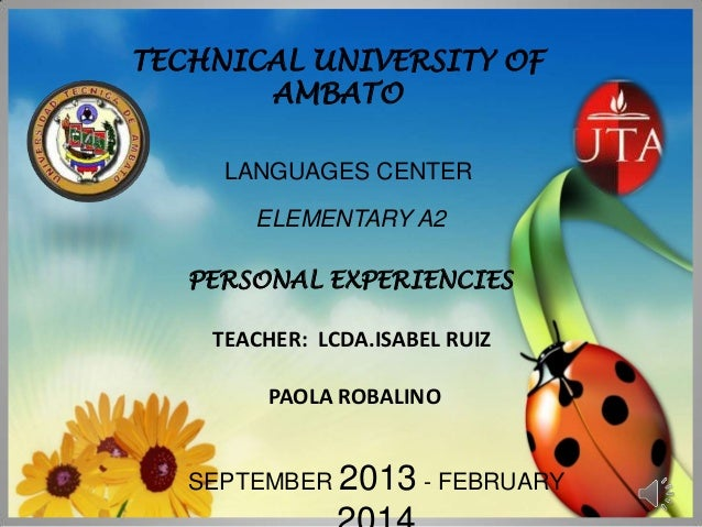 TECHNICAL UNIVERSITY OF AMBATO LANGUAGES CENTER ELEMENTARY A2 PERSONAL EXPERIENCIES  TEACHER: LCDA.ISABEL RUIZ PAOLA ROBAL...