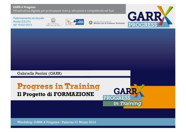 Il Progetto di FORMAZIONE Wookshop GARR-X Progress - Palermo 31 Marzo 2014 Gabriella Paolini (GARR)