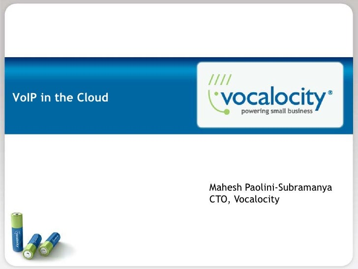 VoIP in the Cloud                    Mahesh Paolini-Subramanya                    CTO, Vocalocity