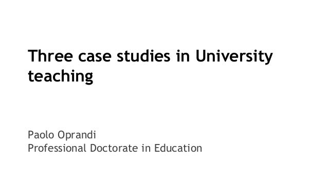 Three case studies in University teaching Paolo Oprandi Professional Doctorate in Education
