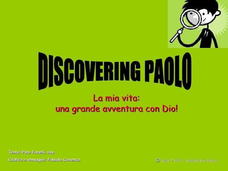 La mia vita: una grande avventura con Dio! DISCOVERING PAOLO Testo: Pino Fanelli, ssp Grafica e immagini: Fabiola Cosenza ...