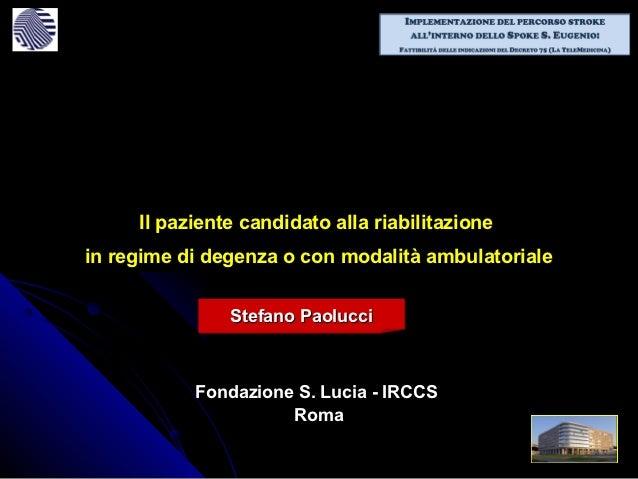 Il paziente candidato alla riabilitazionein regime di degenza o con modalità ambulatoriale               Stefano Paolucci ...