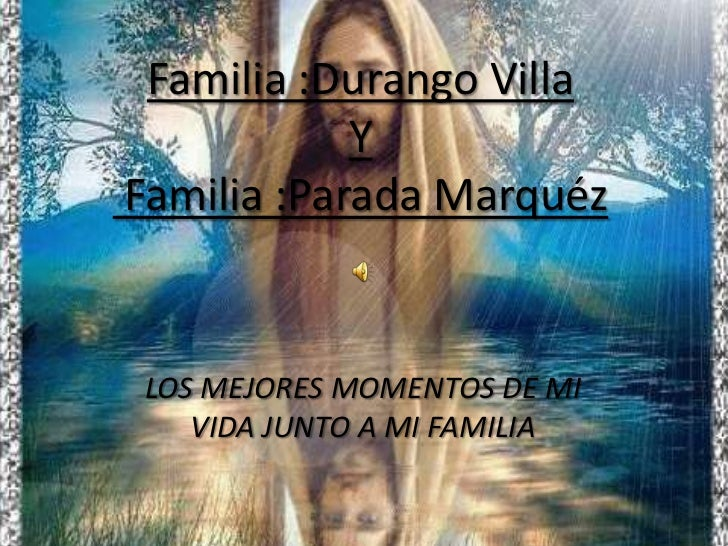 Familia :Durango Villa Y Familia :Parada Marquéz            <br />LOS MEJORES MOMENTOS DE MI VIDA JUNTO A MI FAMILIA<br />