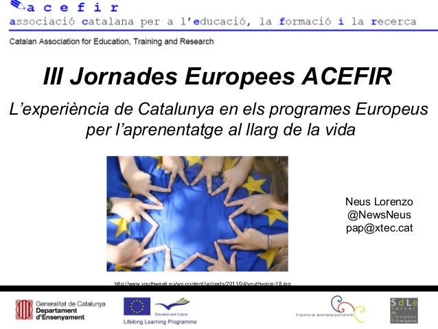 III Jornades Europees ACEFIRNeus Lorenzo@NewsNeuspap@xtec.catL'experiència de Catalunya en els programes Europeusper l'apr...