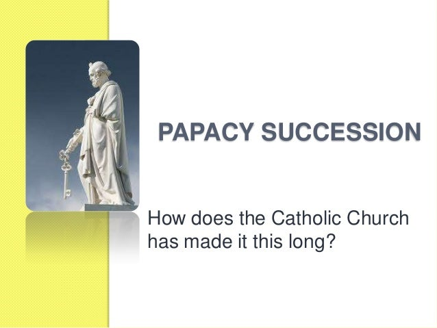 PAPACY SUCCESSION How does the Catholic Church has made it this long?