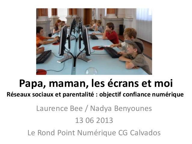 Laurence Bee / Nadya Benyounes 13 06 2013 Le Rond Point Numérique CG Calvados Papa, maman, les écrans et moi Réseaux socia...