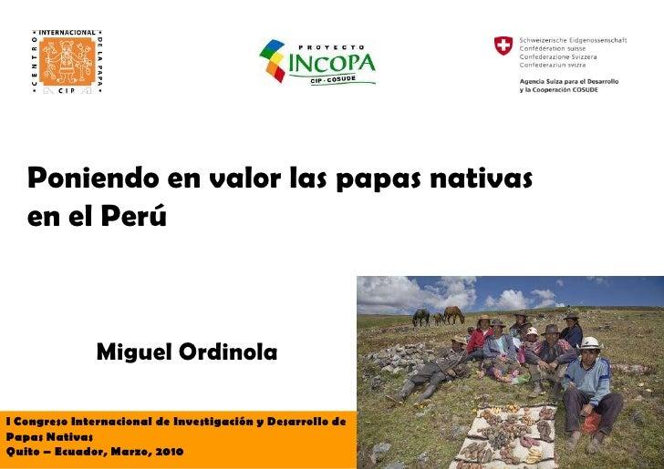 Poniendo en valor las papas nativas    en el Perú                   Miguel Ordinola  I Congreso Internacional de Investiga...