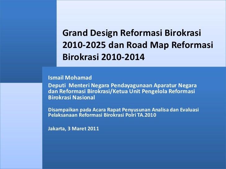 Grand Design Reformasi Birokrasi 2010-2025 dan Road Map Reformasi Birokrasi 2010-2014<br />Ismail Mohamad<br />Deputi  Men...