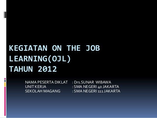 KEGIATAN ON THE JOBLEARNING(OJL)TAHUN 2012   NAMA PESERTA DIKLAT   : Drs.SUNAR WIBAWA   UNIT KERJA            : SMA NEGERI...