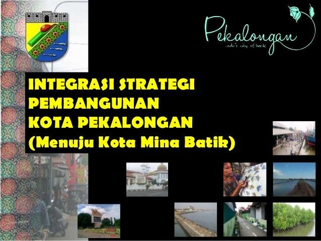 INTEGRASI STRATEGIPEMBANGUNANKOTA PEKALONGAN(Menuju Kota Mina Batik)