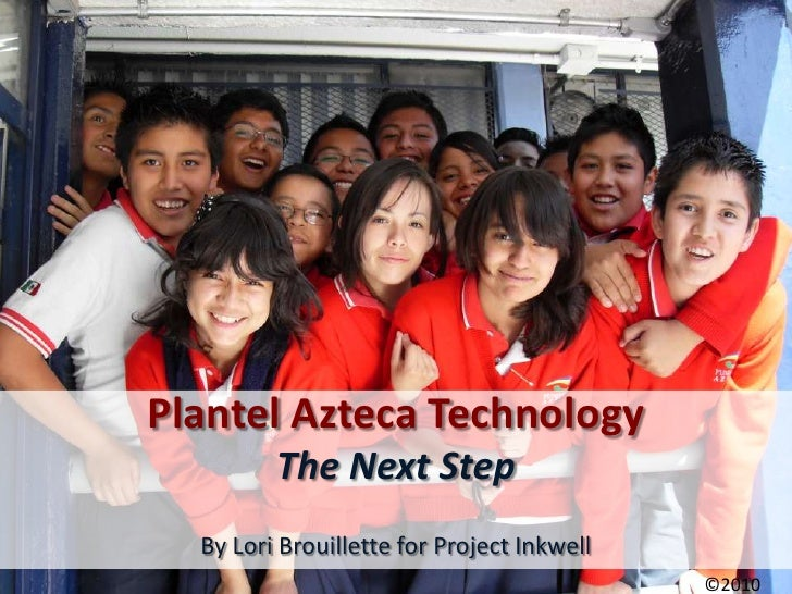 Plantel Azteca Technology          The Next Step   By Lori Brouillette for Project Inkwell                                ...