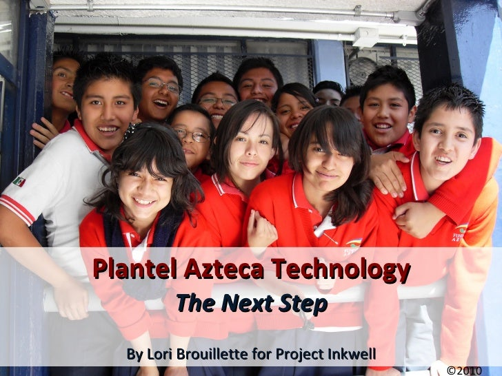 Plantel Azteca Technology The Next Step By Lori Brouillette for Project Inkwell ©2010