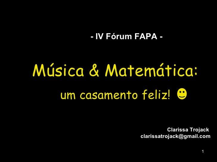 Música & Matemática: um casamento feliz! Clarissa Trojack  [email_address] - IV Fórum FAPA -