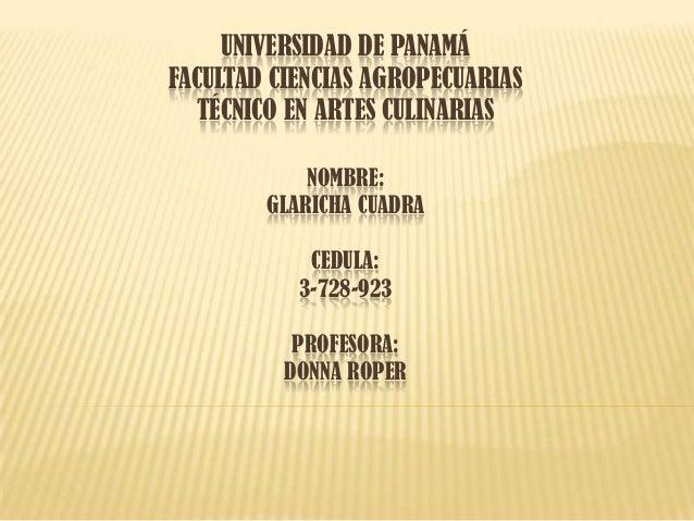 UNIVERSIDAD DE PANAMÁ FACULTAD CIENCIAS AGROPECUARIAS TÉCNICO EN ARTES CULINARIAS NOMBRE: GLARICHA CUADRA CEDULA: 3-728-92...