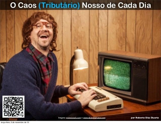 O Caos (Tributário) Nosso de Cada Dia  Imagens: www.istock.com e www.depositphotos.com terça-feira, 5 de novembro de 13  p...