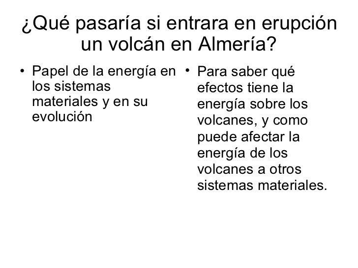 ¿Qué pasaría si entrara en erupción un volcán en Almería? <ul><ul><li>Papel de la energía en los sistemas materiales y en ...
