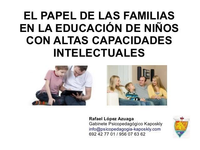 EL PAPEL DE LAS FAMILIAS EN LA EDUCACIÓN DE NIÑOS CON ALTAS CAPACIDADES INTELECTUALES Rafael López Azuaga Gabinete Psicope...
