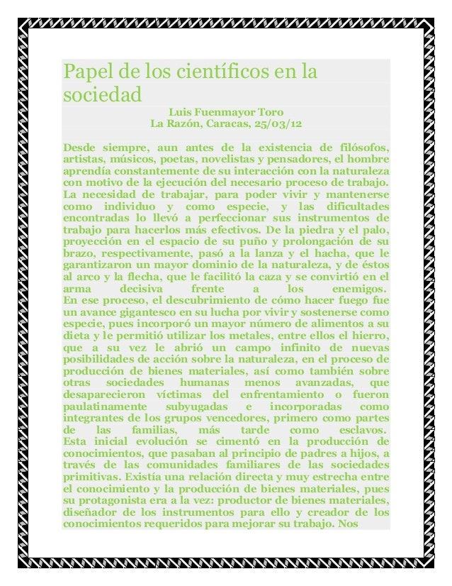 Papel de los científicos en lasociedadLuis Fuenmayor ToroLa Razón, Caracas, 25/03/12Desde siempre, aun antes de la existen...